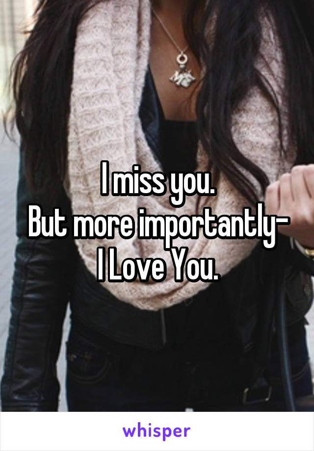 I miss you. But more importantly- I Love You.