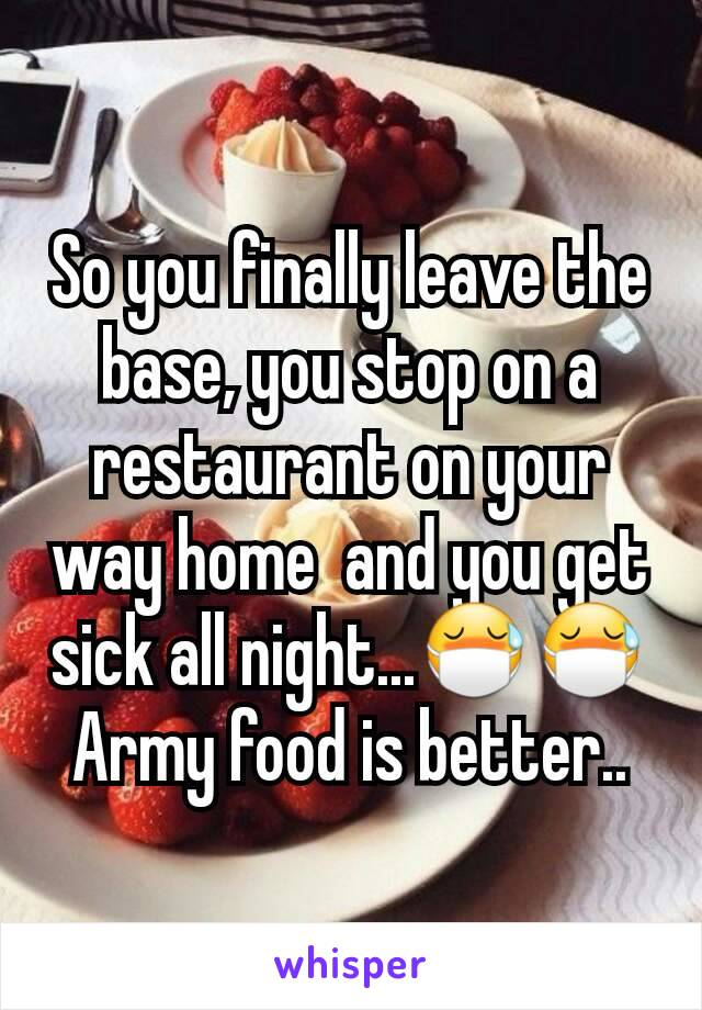 So you finally leave the base, you stop on a restaurant on your way home  and you get sick all night...😷😷 Army food is better..