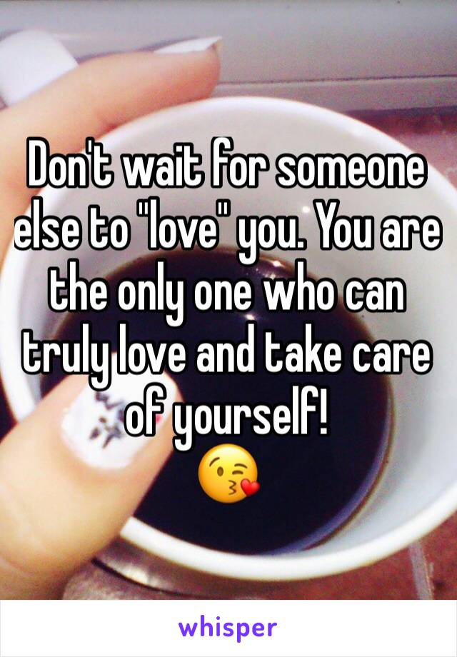 "Don't wait for someone else to ""love"" you. You are the only one who can truly love and take care of yourself! 😘"