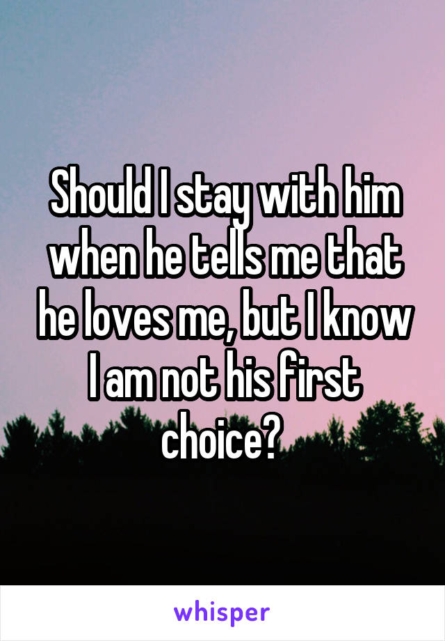 Should I stay with him when he tells me that he loves me, but I know I am not his first choice?