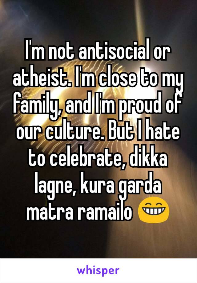 I'm not antisocial or atheist. I'm close to my family, and I'm proud of our culture. But I hate to celebrate, dikka lagne, kura garda matra ramailo 😁