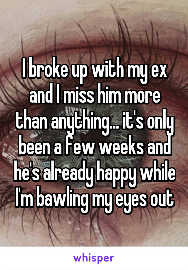 I broke up with my ex and I miss him more than anything... it's only been a few weeks and he's already happy while I'm bawling my eyes out