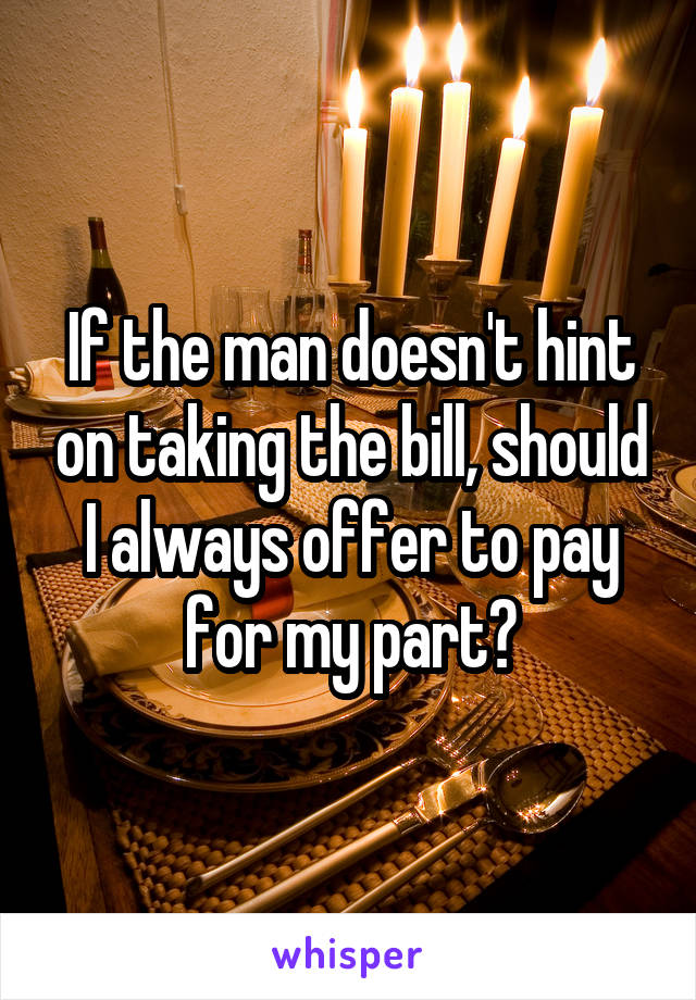 If the man doesn't hint on taking the bill, should I always offer to pay for my part?