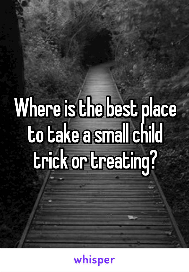 Where is the best place to take a small child trick or treating?