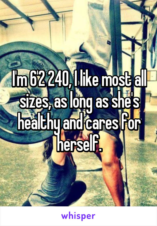 I'm 6'2 240, I like most all sizes, as long as she's healthy and cares for herself.
