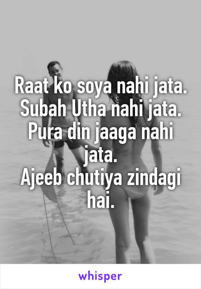 Raat ko soya nahi jata. Subah Utha nahi jata. Pura din jaaga nahi jata. Ajeeb chutiya zindagi hai.