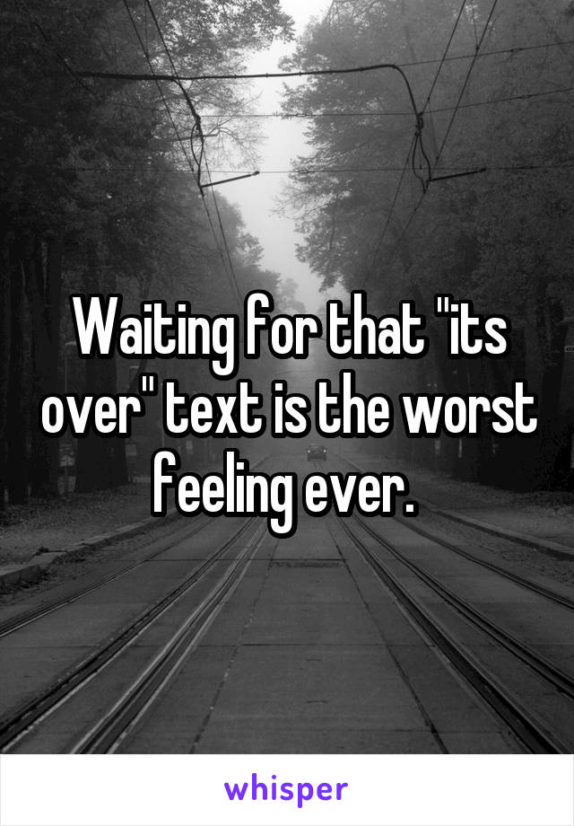"""Waiting for that """"its over"""" text is the worst feeling ever."""