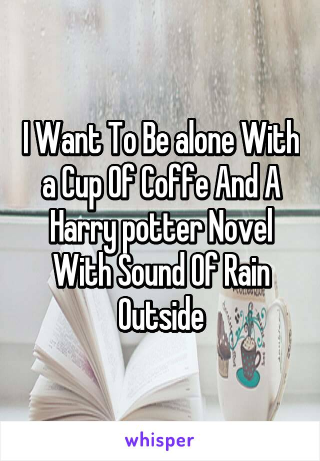 I Want To Be alone With a Cup Of Coffe And A Harry potter Novel With Sound Of Rain Outside