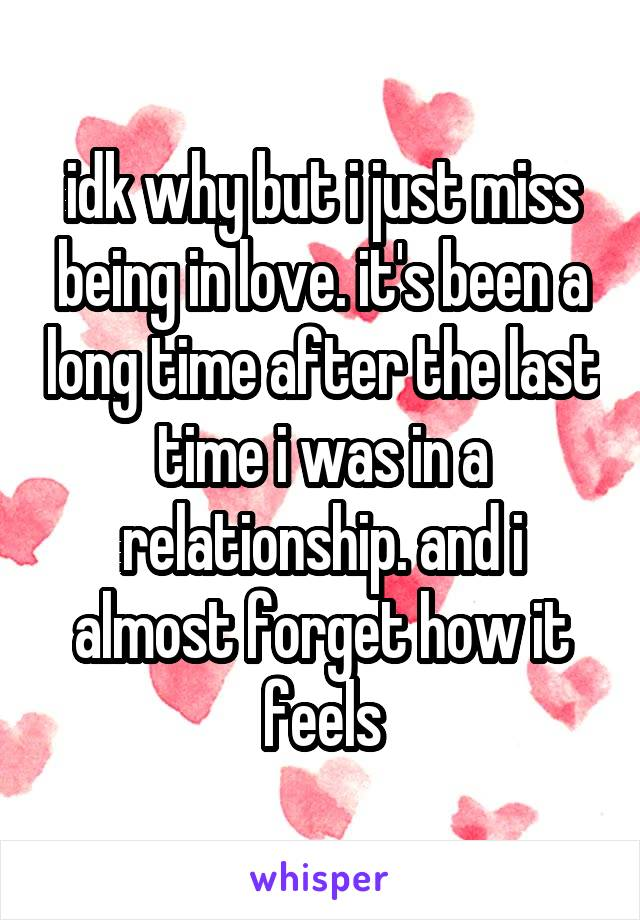 idk why but i just miss being in love. it's been a long time after the last time i was in a relationship. and i almost forget how it feels