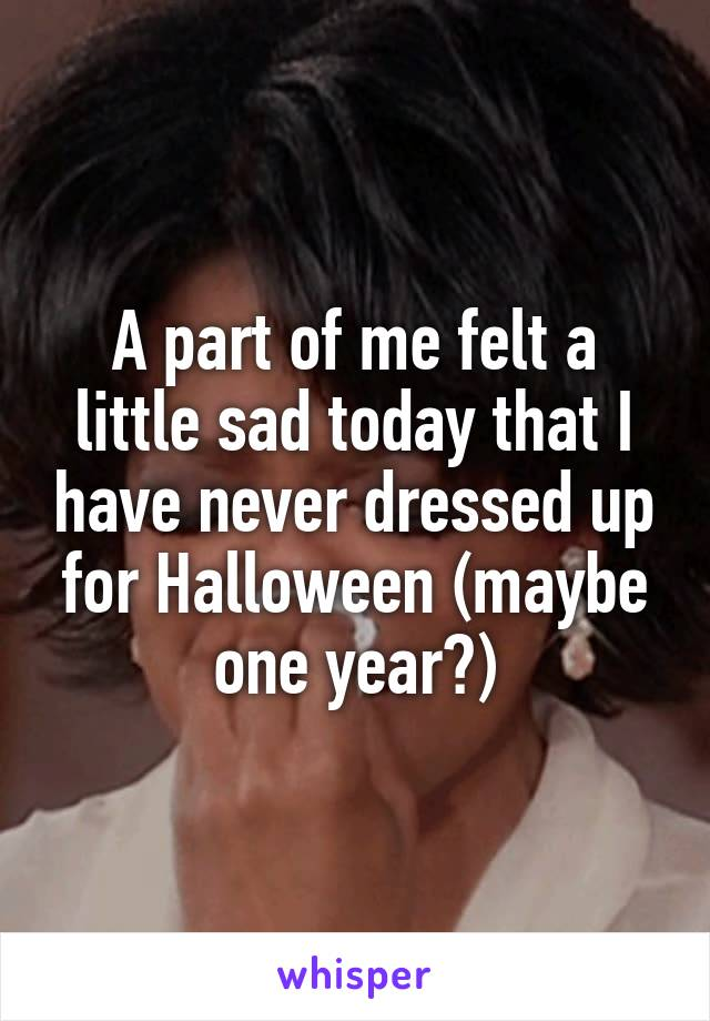 A part of me felt a little sad today that I have never dressed up for Halloween (maybe one year?)