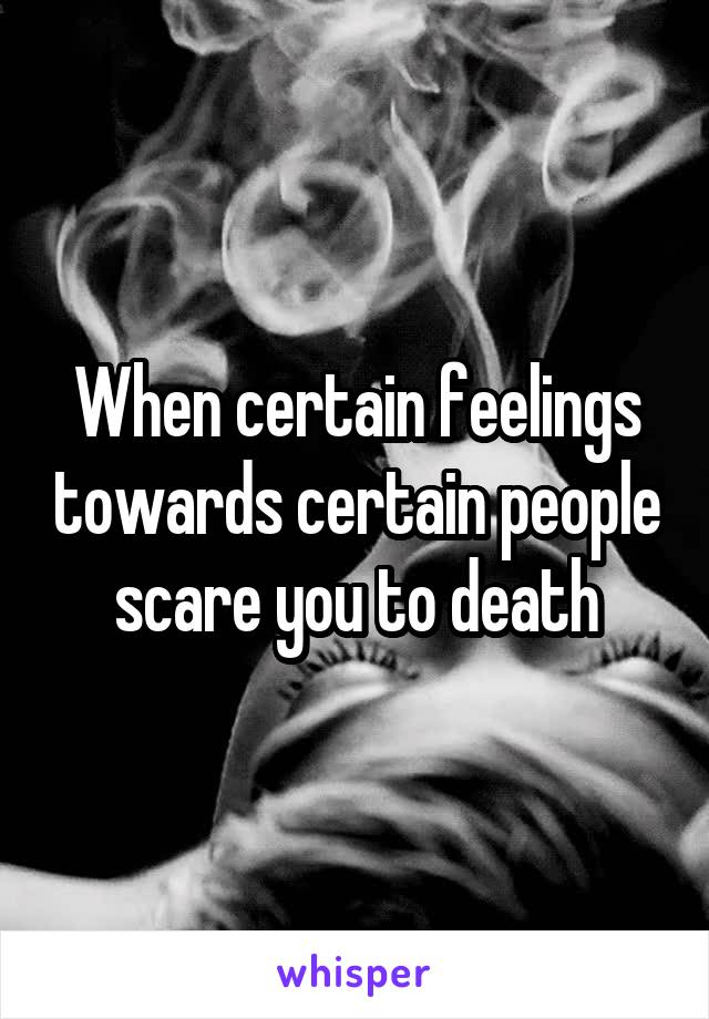 When certain feelings towards certain people scare you to death
