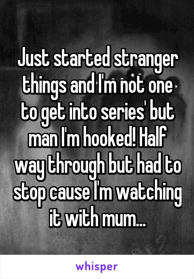 Just started stranger things and I'm not one to get into series' but man I'm hooked! Half way through but had to stop cause I'm watching it with mum...