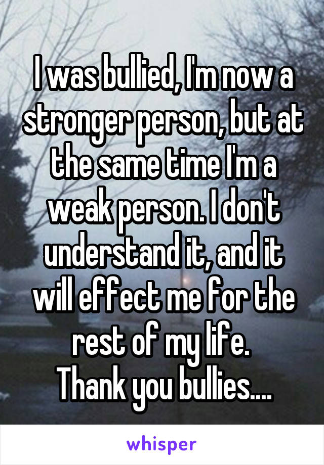 I was bullied, I'm now a stronger person, but at the same time I'm a weak person. I don't understand it, and it will effect me for the rest of my life.  Thank you bullies....