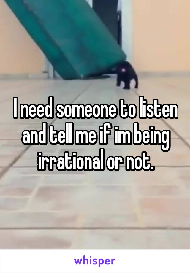 I need someone to listen and tell me if im being irrational or not.