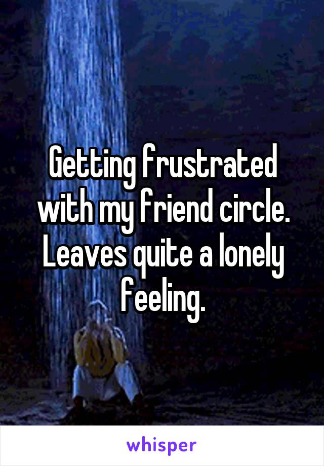 Getting frustrated with my friend circle. Leaves quite a lonely feeling.