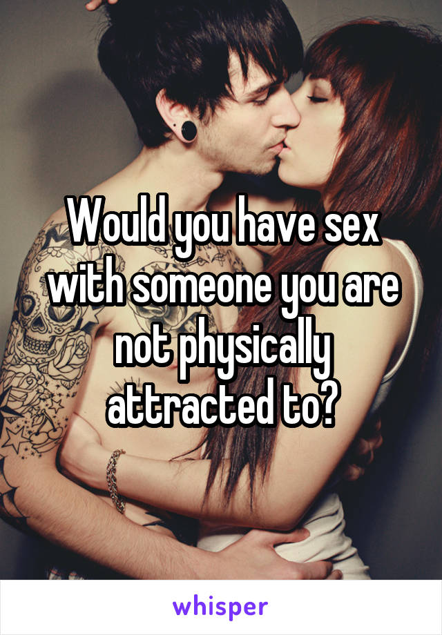 Would you have sex with someone you are not physically attracted to?