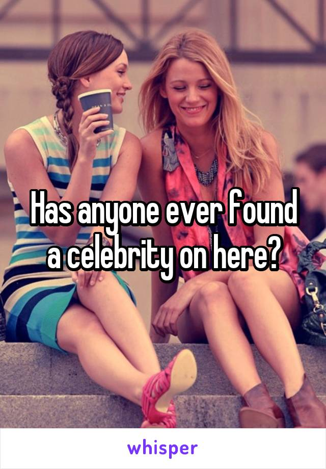 Has anyone ever found a celebrity on here?