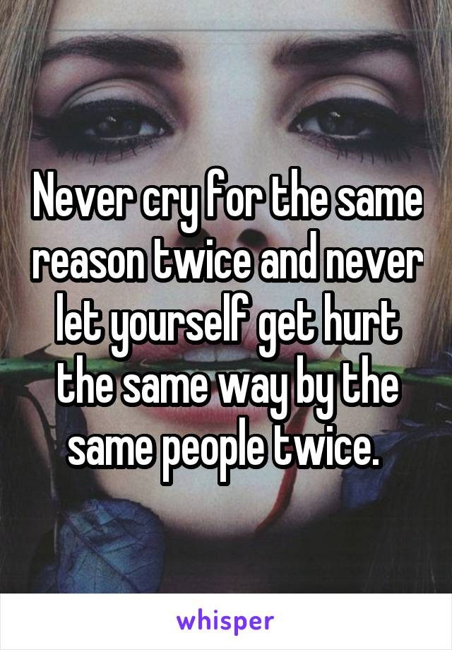 Never cry for the same reason twice and never let yourself get hurt the same way by the same people twice.