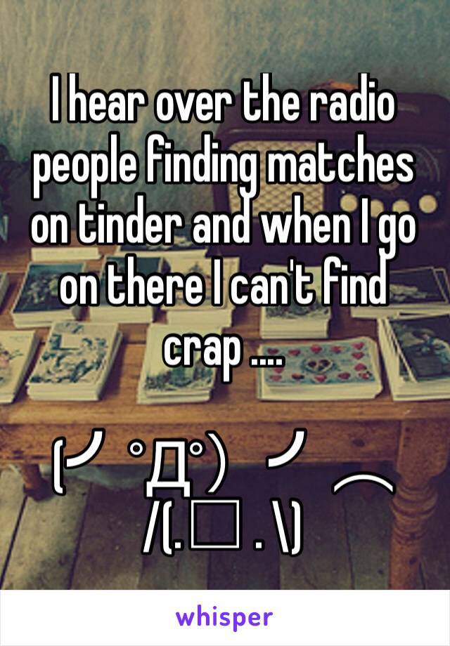 I hear over the radio people finding matches on tinder and when I go on there I can't find crap ....   (╯°Д°)╯︵ /(.□ . \)