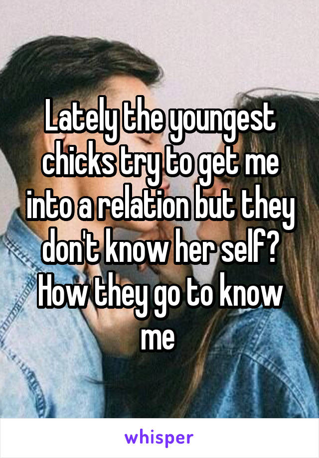 Lately the youngest chicks try to get me into a relation but they don't know her self? How they go to know me