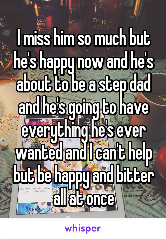 I miss him so much but he's happy now and he's about to be a step dad and he's going to have everything he's ever wanted and I can't help but be happy and bitter all at once