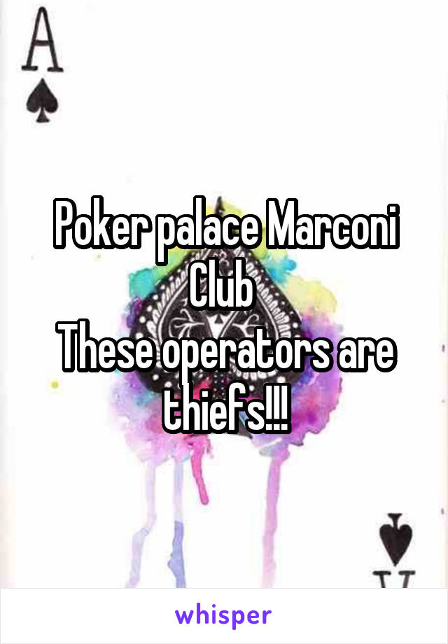 Poker palace Marconi Club  These operators are thiefs!!!