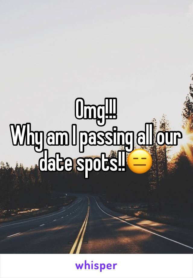 Omg!!! Why am I passing all our date spots!!😑