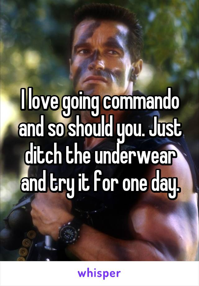 I love going commando and so should you. Just ditch the underwear and try it for one day.