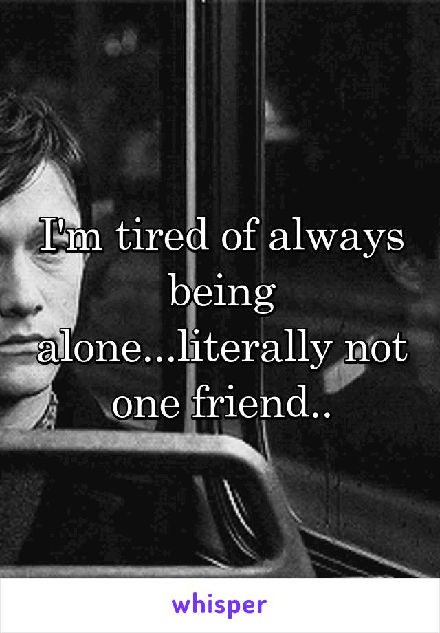 I'm tired of always being alone...literally not one friend..