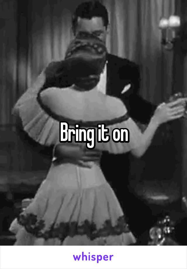 Bring it on