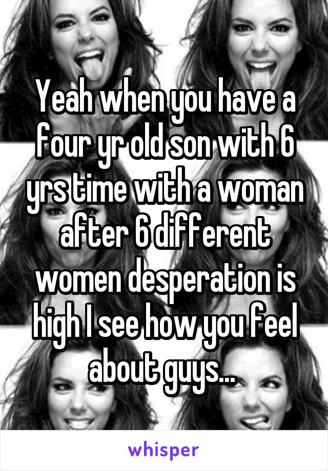 Yeah when you have a four yr old son with 6 yrs time with a woman after 6 different women desperation is high I see how you feel about guys...
