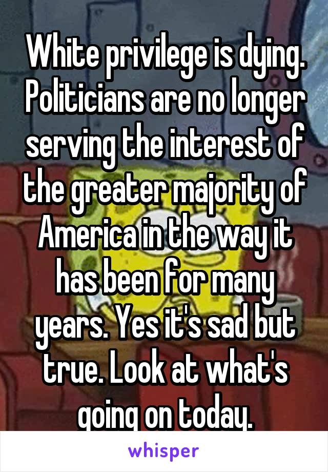 White privilege is dying. Politicians are no longer serving the interest of the greater majority of America in the way it has been for many years. Yes it's sad but true. Look at what's going on today.