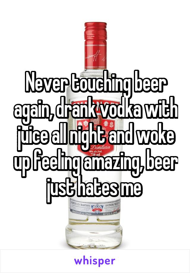 Never touching beer again, drank vodka with juice all night and woke up feeling amazing, beer just hates me