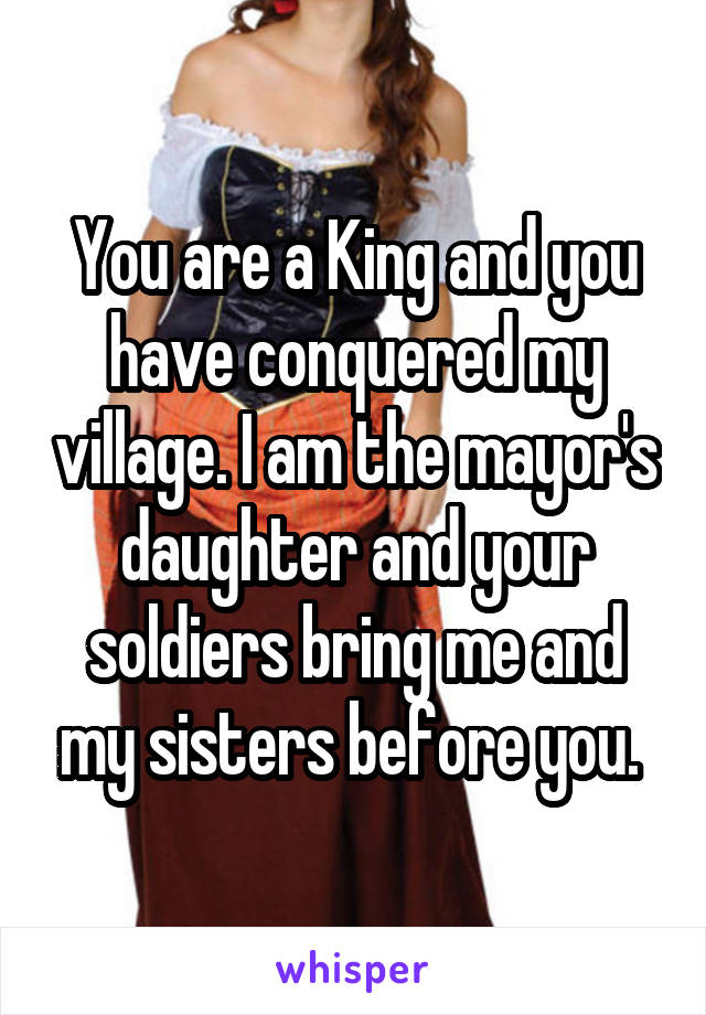 You are a King and you have conquered my village. I am the mayor's daughter and your soldiers bring me and my sisters before you.