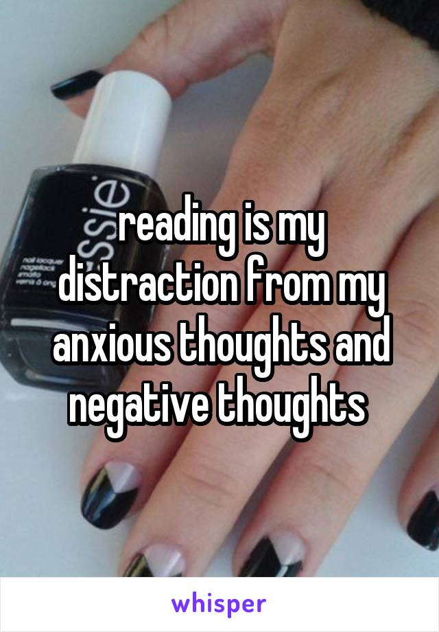 reading is my distraction from my anxious thoughts and negative thoughts