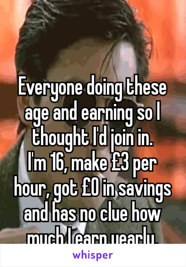 Everyone doing these age and earning so I thought I'd join in. I'm 16, make £3 per hour, got £0 in savings and has no clue how much I earn yearly.