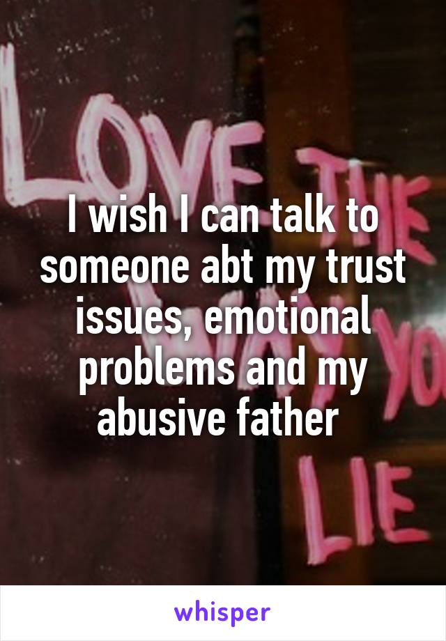 I wish I can talk to someone abt my trust issues, emotional problems and my abusive father