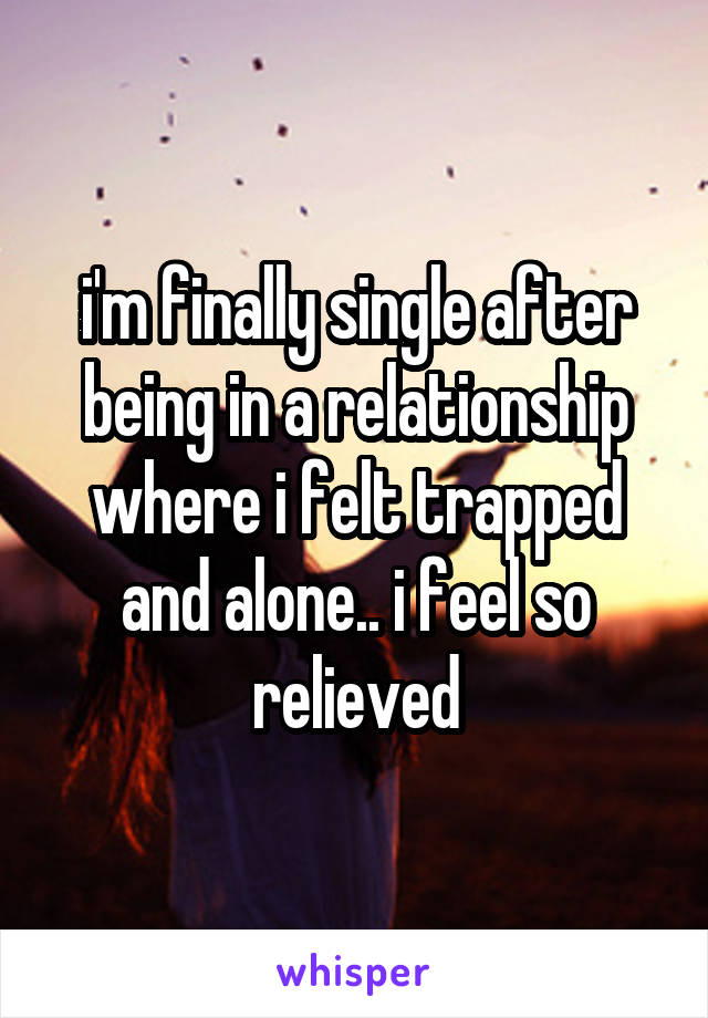 i'm finally single after being in a relationship where i felt trapped and alone.. i feel so relieved