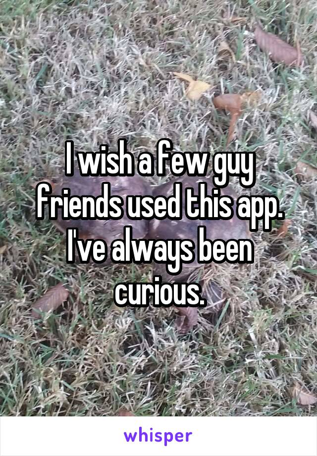 I wish a few guy friends used this app. I've always been curious.