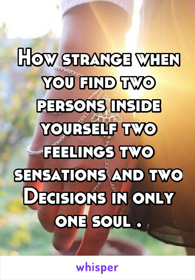 How strange when you find two persons inside yourself two feelings two sensations and two Decisions in only one soul .