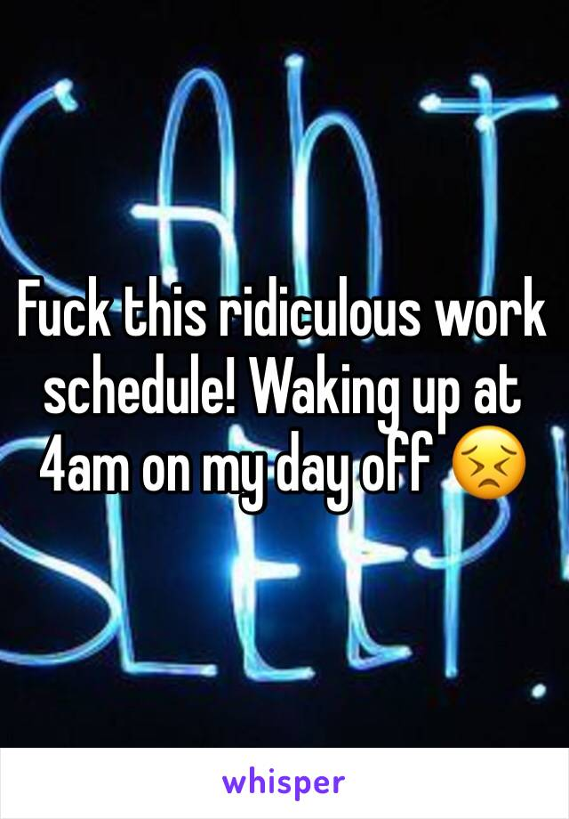 Fuck this ridiculous work schedule! Waking up at 4am on my day off 😣