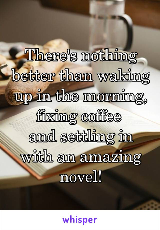 There's nothing better than waking up in the morning, fixing coffee  and settling in with an amazing novel!