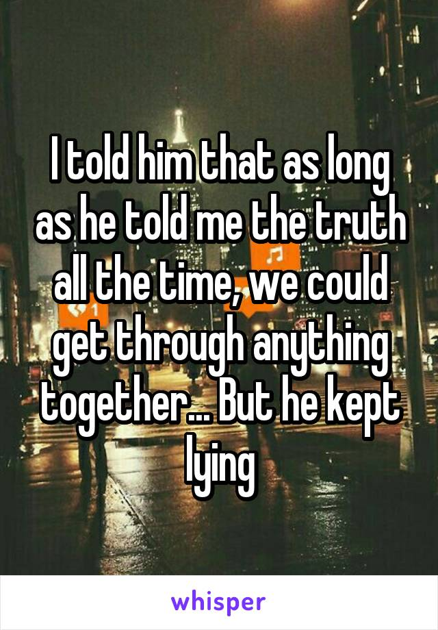 I told him that as long as he told me the truth all the time, we could get through anything together... But he kept lying