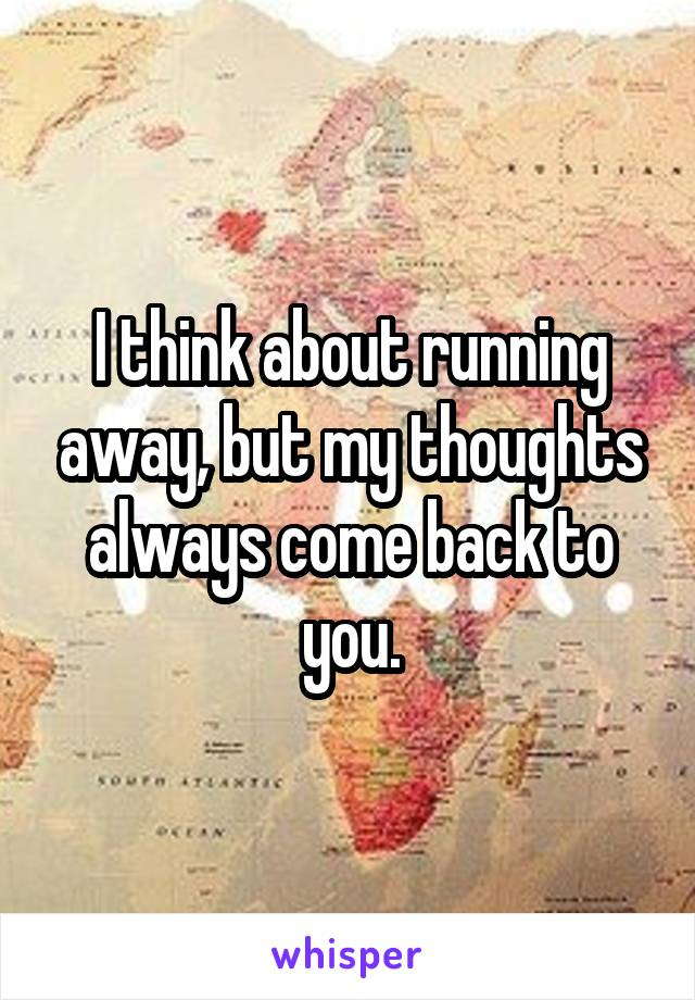 I think about running away, but my thoughts always come back to you.