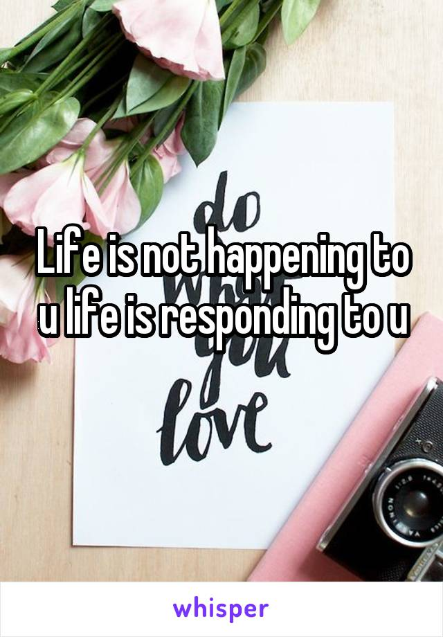 Life is not happening to u life is responding to u