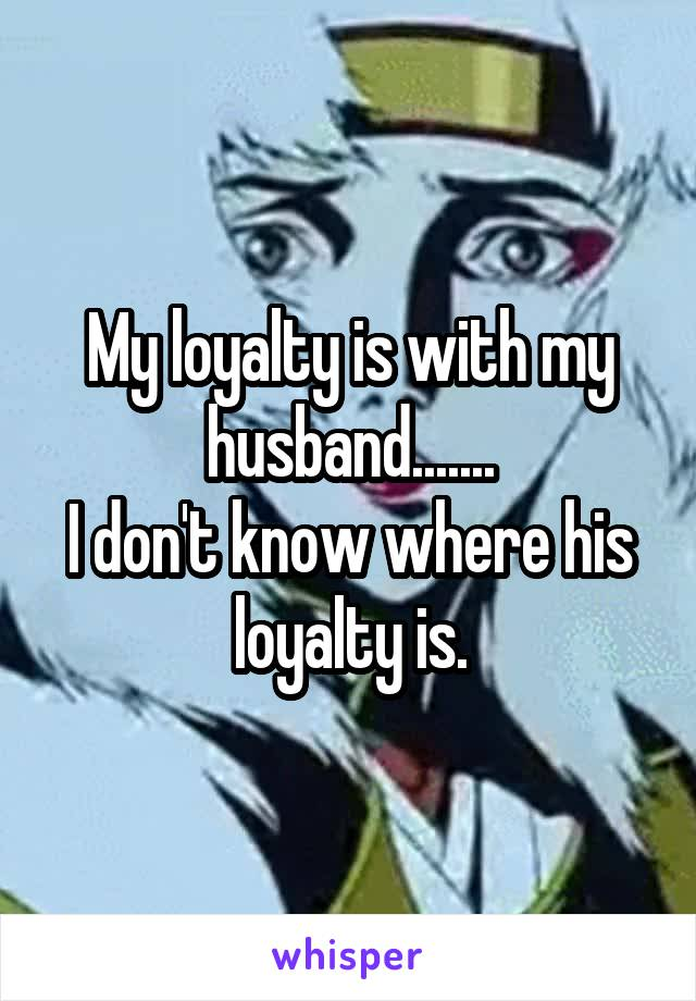 My loyalty is with my husband....... I don't know where his loyalty is.