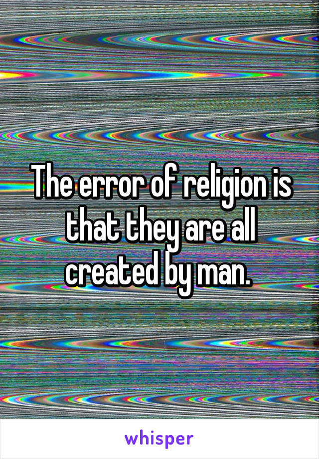 The error of religion is that they are all created by man.