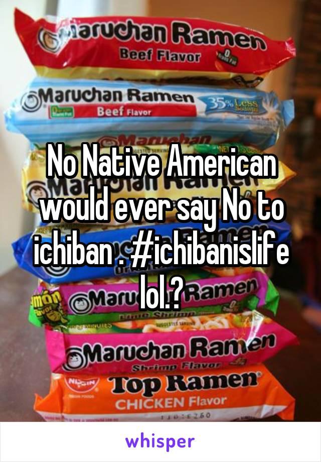 No Native American would ever say No to ichiban . #ichibanislife lol.?