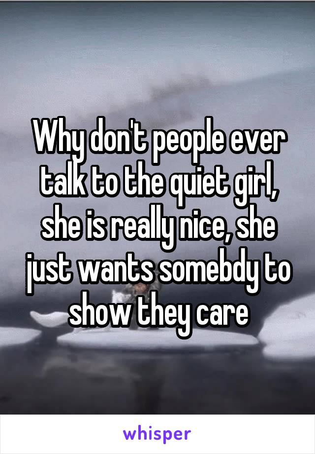 Why don't people ever talk to the quiet girl, she is really nice, she just wants somebdy to show they care
