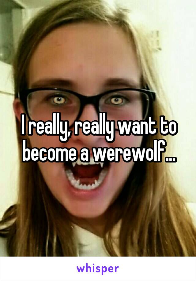 I really, really want to become a werewolf...